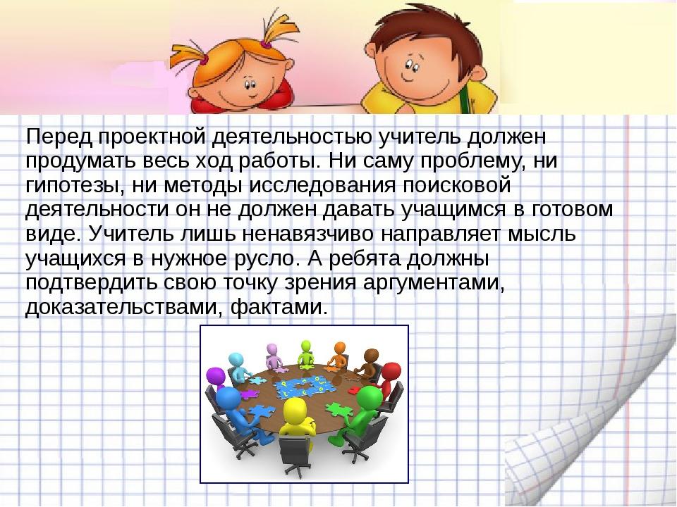 Перед проектной деятельностью учитель должен продумать весь ход работы. Ни са...