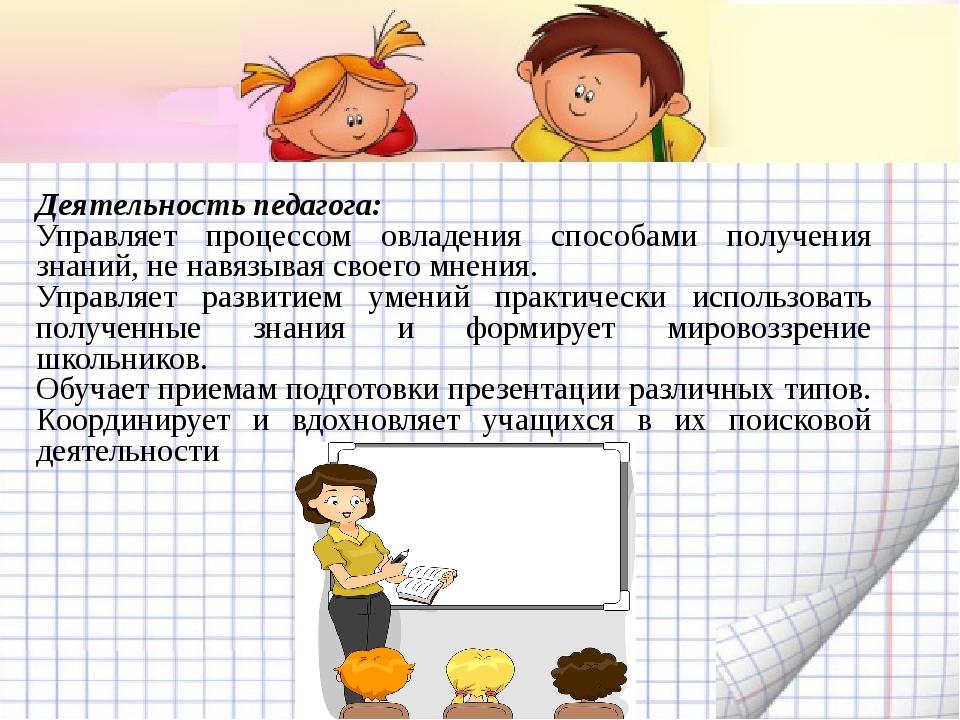 Деятельность педагога: Управляет процессом овладения способами получения знан...