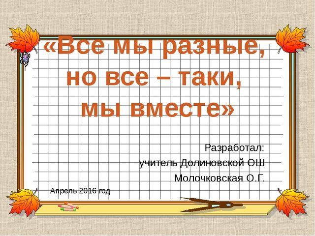 «Все мы разные, но все – таки, мы вместе» Разработал: учитель Долиновской ОШ...