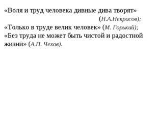 «Воля и труд человека дивные дива творят» (Н.А.Некрасов); «Только в тру