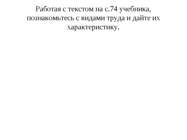 Работая с текстом на с.74 учебника, познакомьтесь с видами труда и дайте их х...