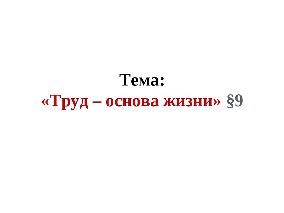 Тема: «Труд – основа жизни» §9