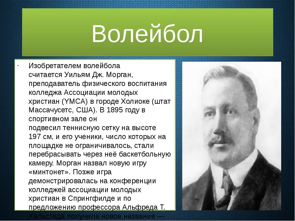 Изобретателем волейбола считаетсяУильям Дж. Морган, преподаватель физическо...