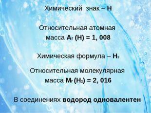 Химический знак – H Относительная атомная масса Ar (H) = 1, 008 Химическая фо