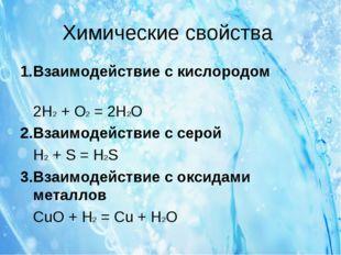 Химические свойства 1.Взаимодействие с кислородом 2H2+ O2= 2H2O 2.Взаимоде