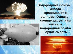 Водородные бомбы иногда сравнивают с солнцем. Однако солнце дарует нам жизнь,
