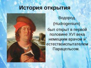 История открытия Водород (Hudrogenium) был открыт в первой половине XVI века