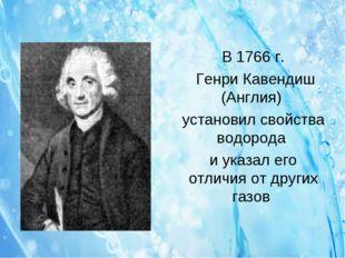 В 1766 г. Генри Кавендиш (Англия) установил свойства водорода и указал его от