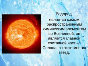 Водород является самым распространенным химическим элементом во Вселенной, он