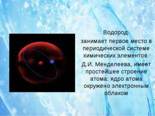 Водород занимает первое место в периодической системе химических элементов Д.