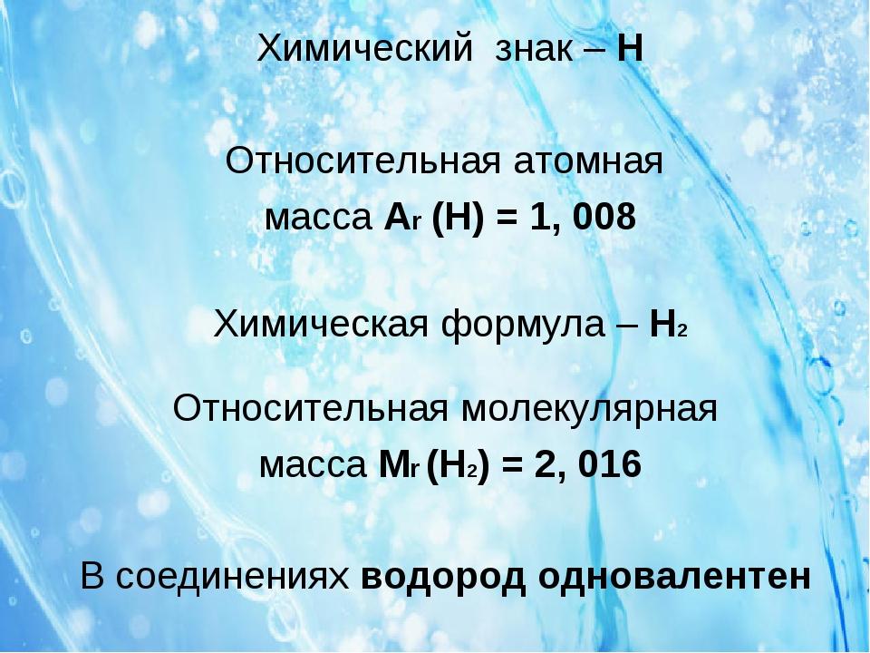 Химический знак – H Относительная атомная масса Ar (H) = 1, 008 Химическая фо...