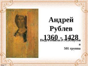 Андрей Рублев 1360-1428 Подготовила:Р.М.Юнусова 501 группа © Фокина Лидия П