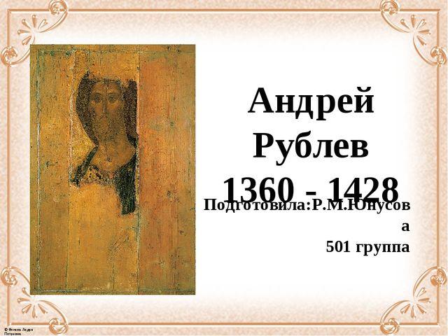 Андрей Рублев 1360-1428 Подготовила:Р.М.Юнусова 501 группа © Фокина Лидия П...