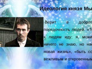 Идеология князя Мышкина -Верит в доброту и порядочность людей: «Теперь я к лю