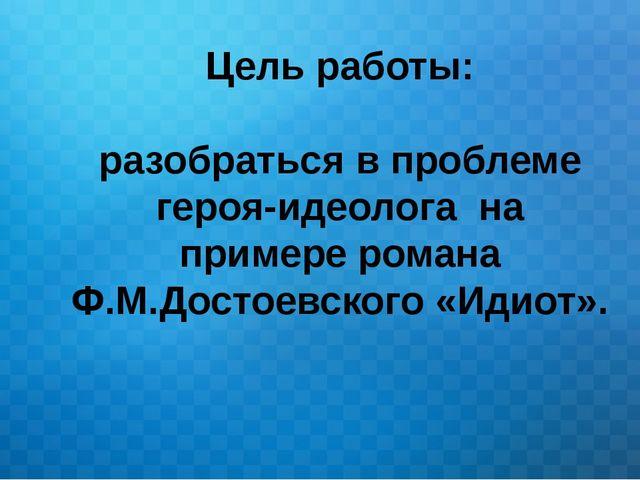 Цель работы: разобраться в проблеме героя-идеолога на примере романа Ф.М.Дост...