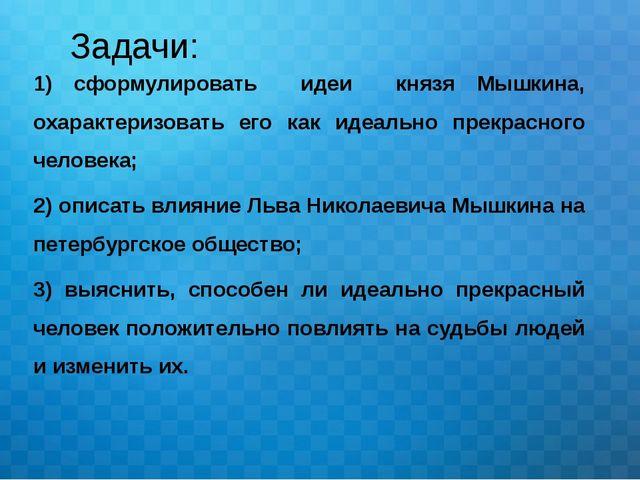 Задачи: 1) сформулировать идеи князя Мышкина, охарактеризовать его как идеаль...