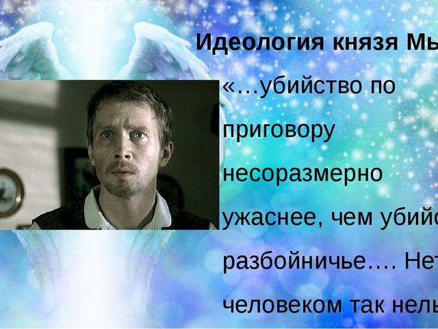 Идеология князя Мышкина «…убийство по приговору несоразмерно ужаснее, чем уби...