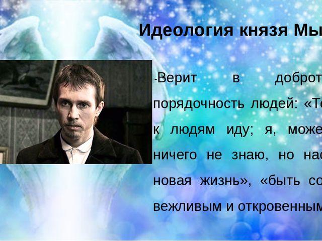 Идеология князя Мышкина -Верит в доброту и порядочность людей: «Теперь я к лю...