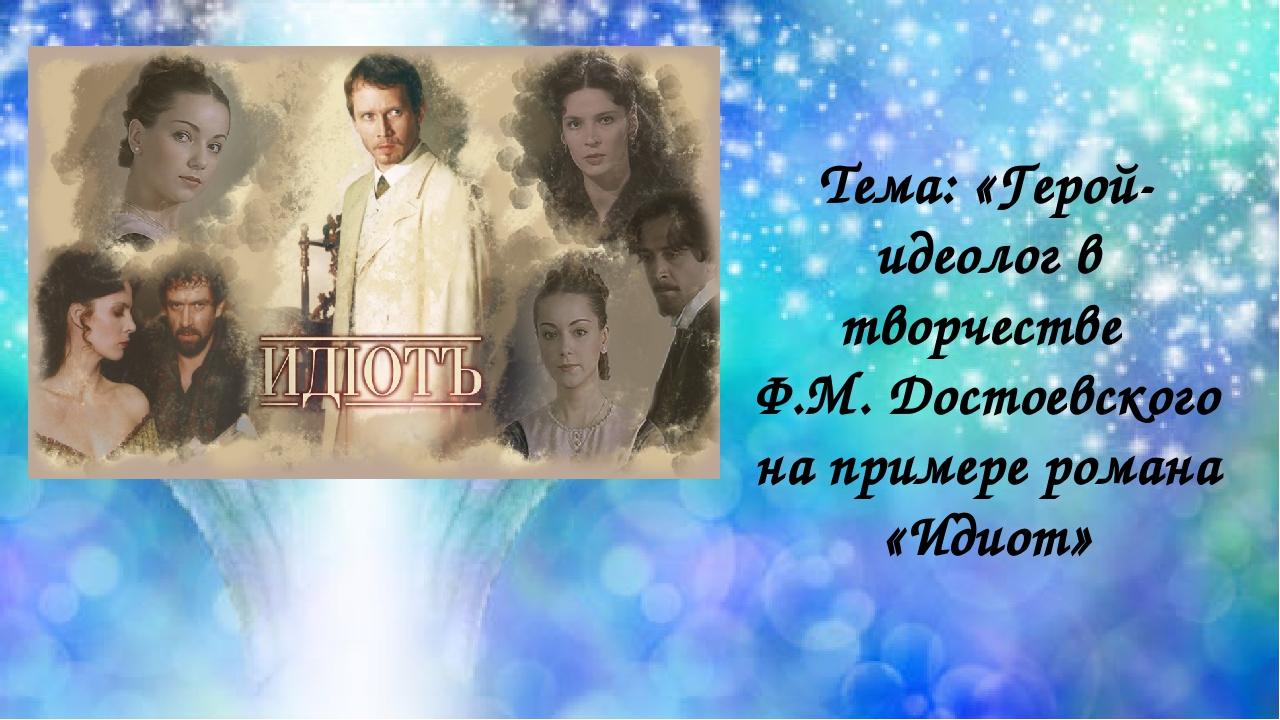 Тема: «Герой-идеолог в творчестве Ф.М. Достоевского на примере романа «Идиот»