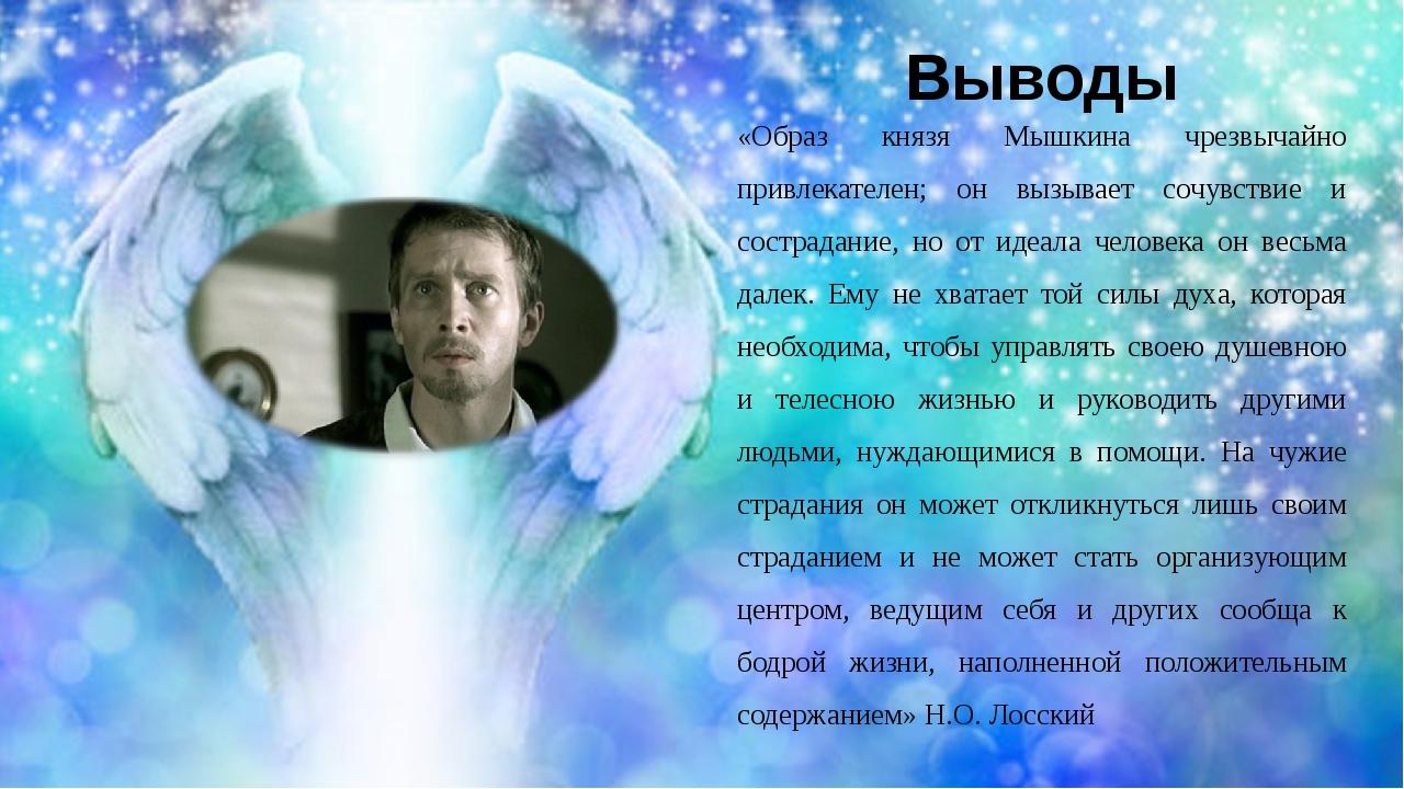 Выводы «Образ князя Мышкина чрезвычайно привлекателен; он вызывает сочувствие...