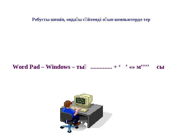 Ребусты шешіп, ондағы сөйлемді оқып компьютерде тер  Word Pad – Windows – ты...