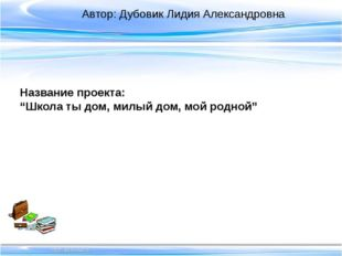 """Название проекта: """"Школа ты дом, милый дом, мой родной"""" Автор: Дубовик Лидия"""
