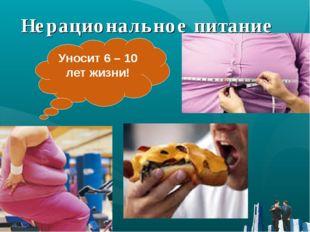 Нерациональное питание Уносит 6 – 10 лет жизни!