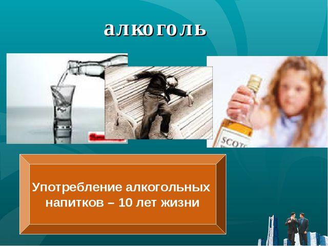 алкоголь Употребление алкогольных напитков – 10 лет жизни
