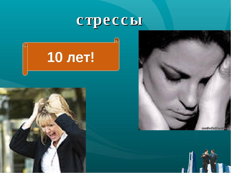 стрессы 10 лет!