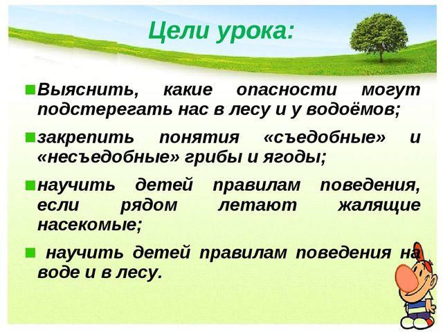 Цели урока: Выяснить, какие опасности могут подстерегать нас в лесу и у водоё...