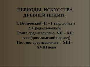 ПЕРИОДЫ ИСКУССТВА ДРЕВНЕЙ ИНДИИ : 1. Ведический (II – I тыс. до н.э.) 2. Сред