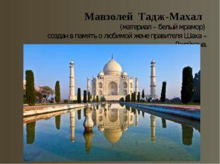 Мавзолей Тадж-Махал (материал – белый мрамор) создан в память о любимой жене