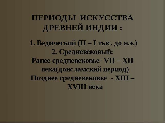 ПЕРИОДЫ ИСКУССТВА ДРЕВНЕЙ ИНДИИ : 1. Ведический (II – I тыс. до н.э.) 2. Сред...
