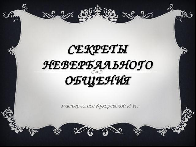 СЕКРЕТЫ НЕВЕРБАЛЬНОГО ОБЩЕНИЯ мастер-класс Кухаревской И.Н.
