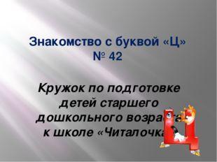 Знакомство с буквой «Ц» № 42 Кружок по подготовке детей старшего дошкольного