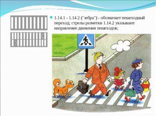 """1.14.1 - 1.14.2 (""""зебра"""") - обозначает пешеходный переход; стрелы разметки 1."""