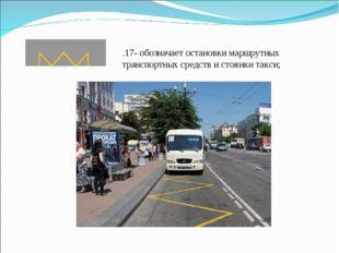 1.17- обозначает остановки маршрутных транспортных средств и стоянки такси;