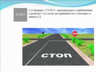 """1.21 (надпись """"СТОП"""") - предупреждает о приближении к разметке 1.12, когда он"""