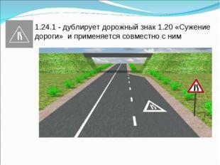 1.24.1 - дублирует дорожный знак 1.20 «Сужение дороги» и применяется совместн