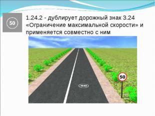 1.24.2 - дублирует дорожный знак 3.24 «Ограничение максимальной скорости» и п