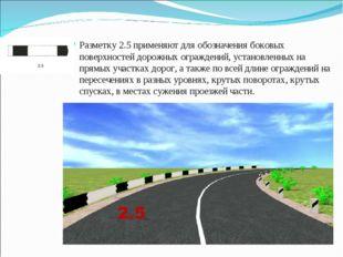 Разметку 2.5 применяют для обозначения боковых поверхностей дорожных огражден