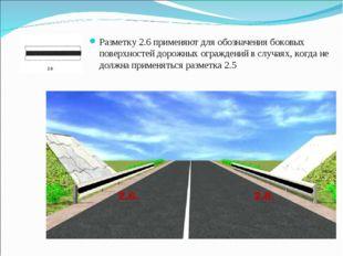 Разметку 2.6 применяют для обозначения боковых поверхностей дорожных огражден