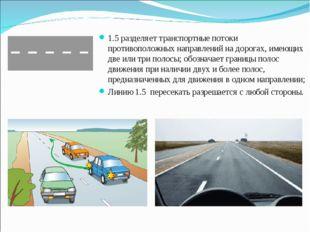 1.5 разделяет транспортные потоки противоположных направлений на дорогах, име