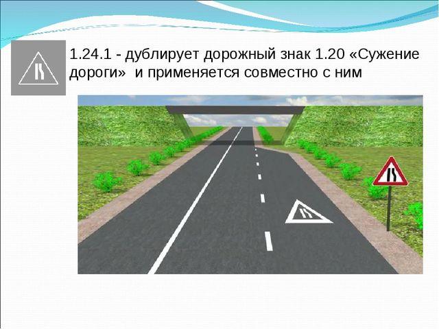 1.24.1 - дублирует дорожный знак 1.20 «Сужение дороги» и применяется совместн...