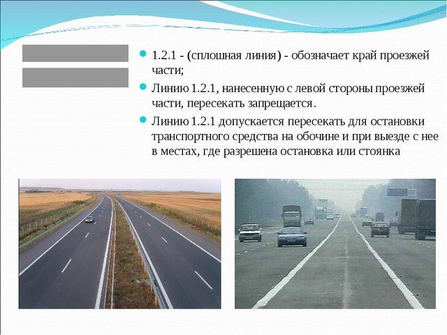 1.2.1 - (сплошная линия) - обозначает край проезжей части; Линию 1.2.1, нанес...