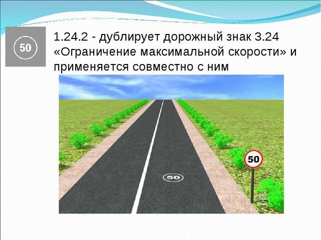1.24.2 - дублирует дорожный знак 3.24 «Ограничение максимальной скорости» и п...