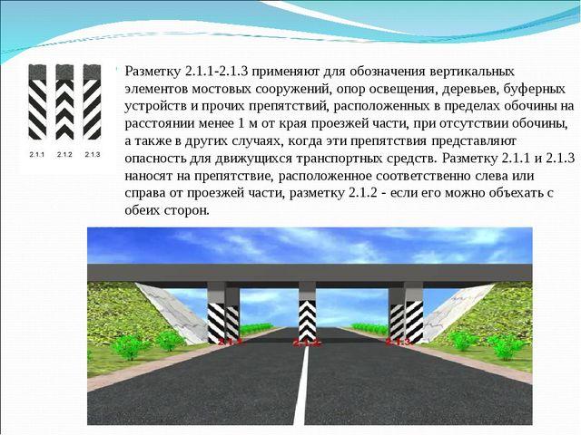 Разметку 2.1.1-2.1.3 применяют для обозначения вертикальных элементов мостовы...