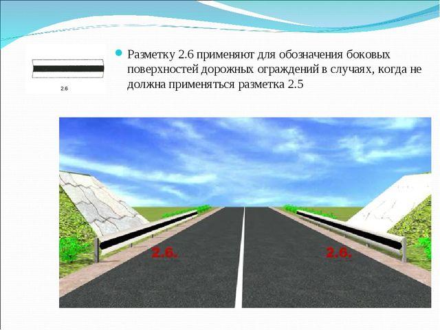 Разметку 2.6 применяют для обозначения боковых поверхностей дорожных огражден...