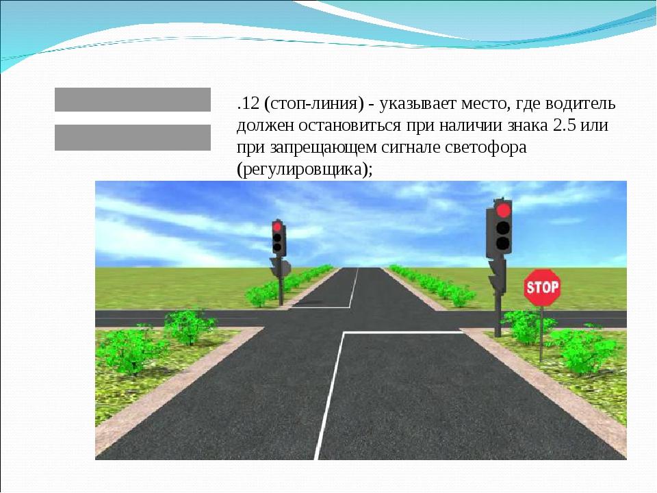 1.12 (стоп-линия) - указывает место, где водитель должен остановиться при нал...