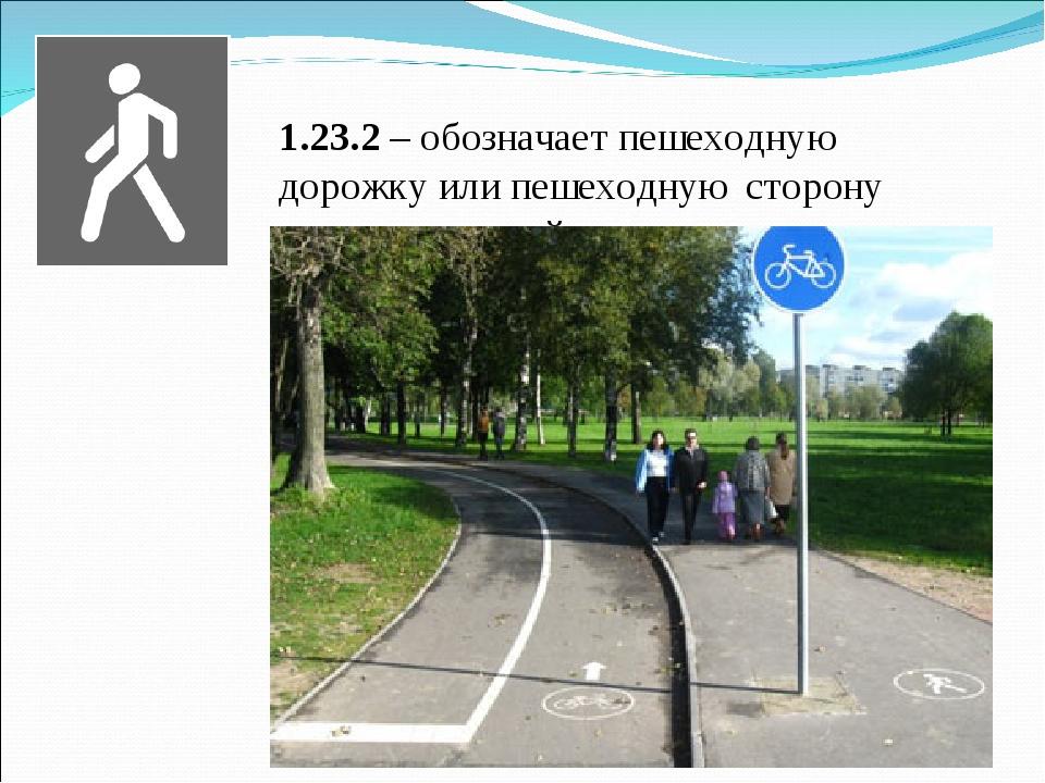 1.23.2 – обозначает пешеходную дорожку или пешеходную сторону велопешеходной...